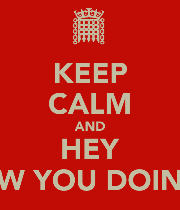 KEEP CALM AND HEY HOW YOU DOING ?