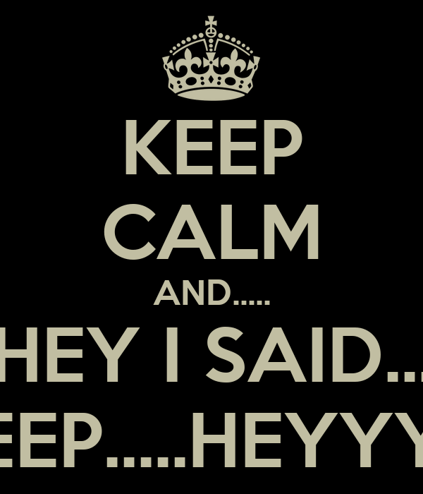 KEEP CALM AND..... HEY I SAID... KEEP.....HEYYY!!!