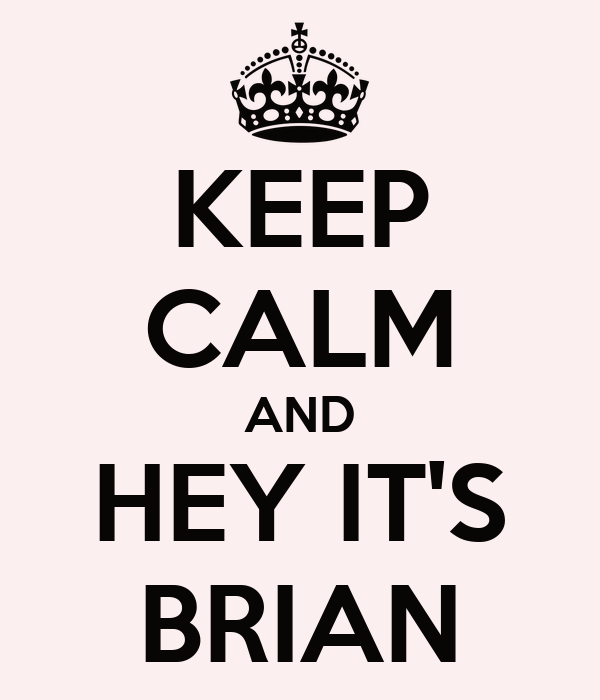 KEEP CALM AND HEY IT'S BRIAN