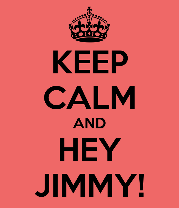 KEEP CALM AND HEY JIMMY!