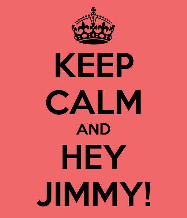 KEEP CALM AND HEY JIMMY!