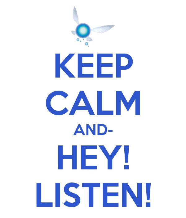 KEEP CALM AND- HEY! LISTEN!