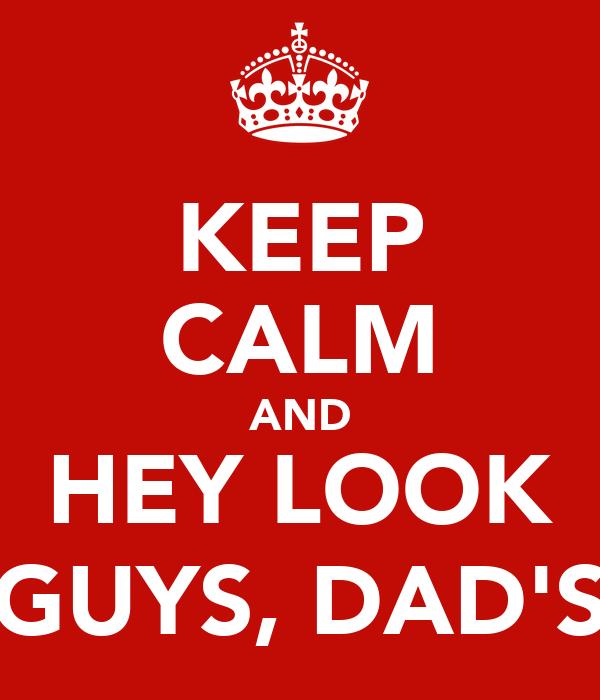 KEEP CALM AND HEY LOOK GUYS, DAD'S