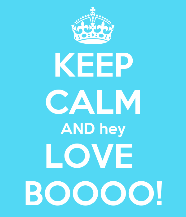 KEEP CALM AND hey LOVE  BOOOO!
