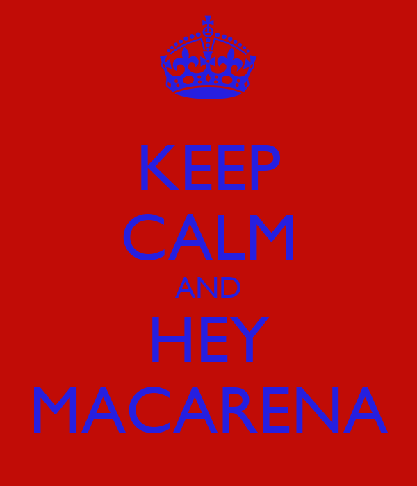 KEEP CALM AND HEY MACARENA