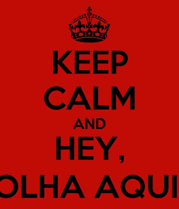 KEEP CALM AND HEY, OLHA AQUI!