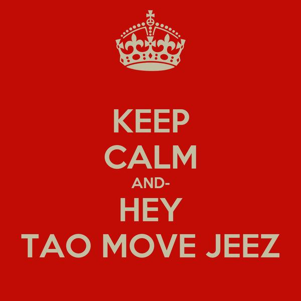 KEEP CALM AND- HEY TAO MOVE JEEZ