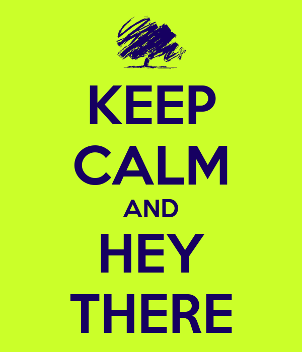 KEEP CALM AND HEY THERE