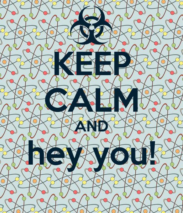 KEEP CALM AND hey you!