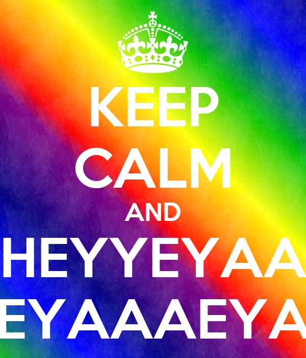 KEEP CALM AND HEYYEYAA EYAAAEYA
