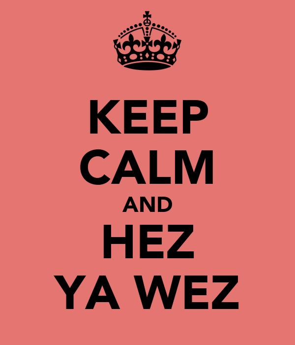 KEEP CALM AND HEZ YA WEZ