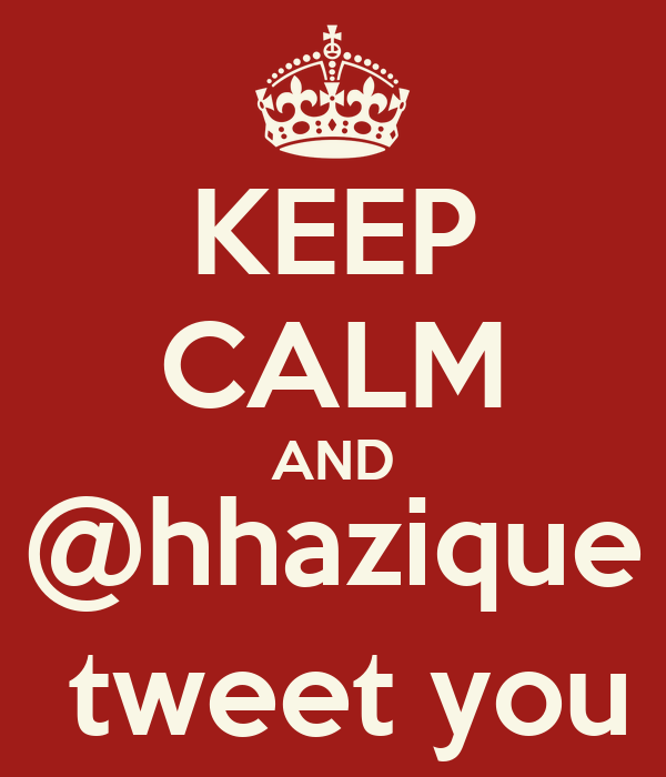 KEEP CALM AND @hhazique  tweet you
