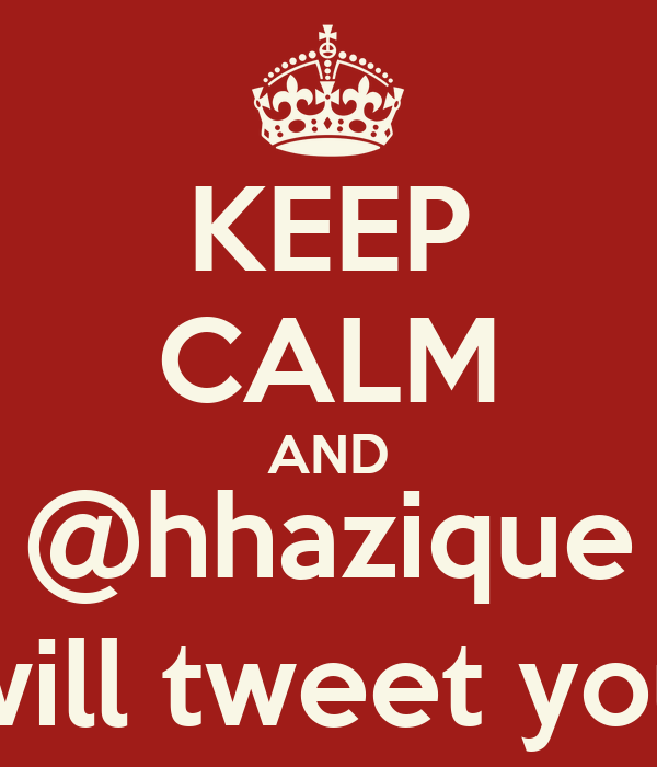 KEEP CALM AND @hhazique will tweet you
