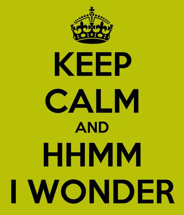 KEEP CALM AND HHMM I WONDER