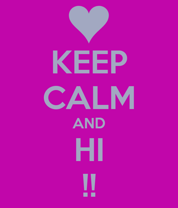 KEEP CALM AND HI !!