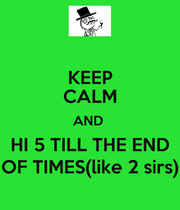 KEEP CALM AND  HI 5 TILL THE END OF TIMES(like 2 sirs)