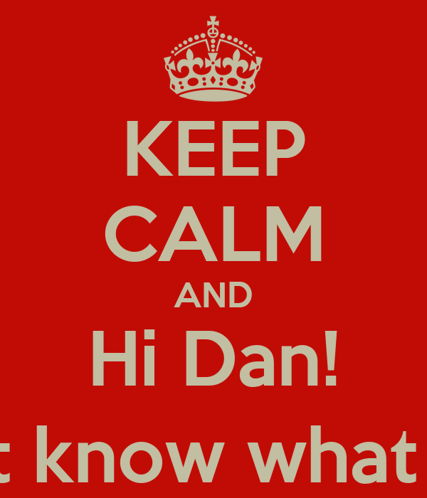 KEEP CALM AND Hi Dan! (i didn't know what to say)