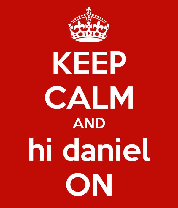 KEEP CALM AND hi daniel ON
