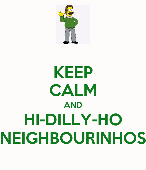 KEEP CALM AND HI-DILLY-HO NEIGHBOURINHOS