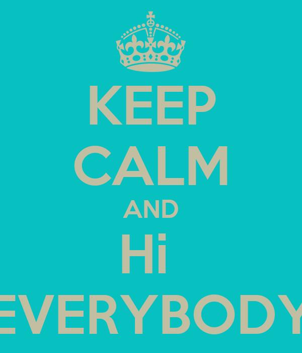 KEEP CALM AND Hi  EVERYBODY