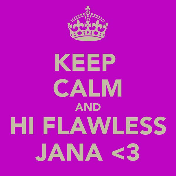 KEEP  CALM AND HI FLAWLESS JANA <3