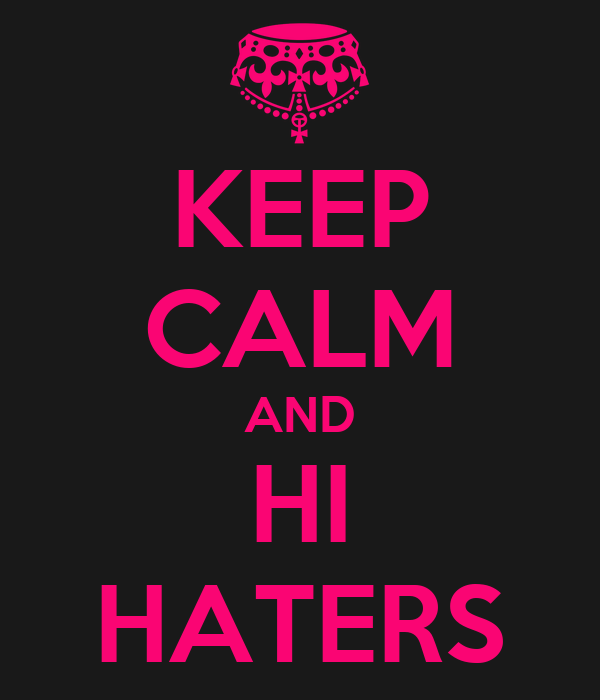 KEEP CALM AND HI HATERS