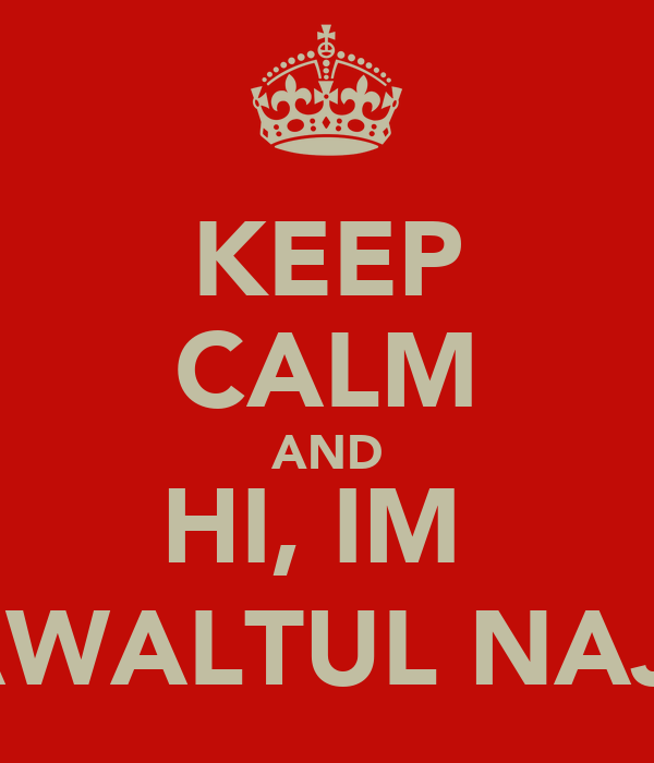 KEEP CALM AND HI, IM  SHAWALTUL NAJWA
