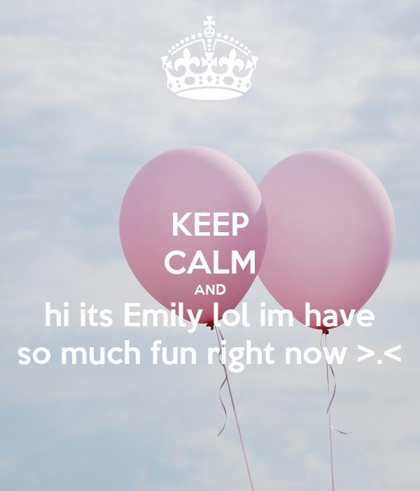 KEEP CALM AND hi its Emily lol im have so much fun right now >.<