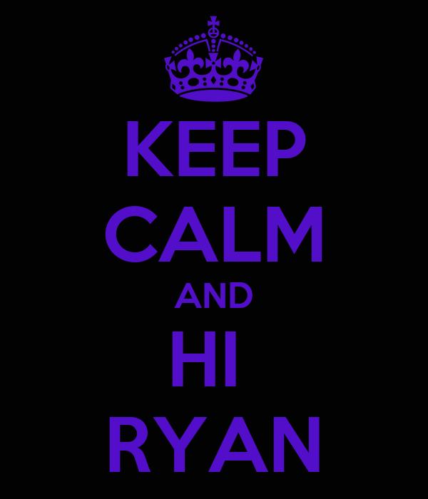 KEEP CALM AND HI  RYAN