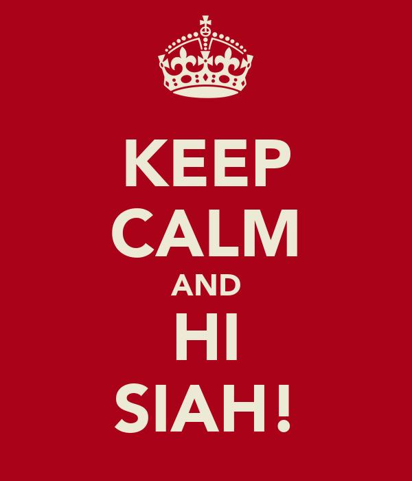 KEEP CALM AND HI SIAH!