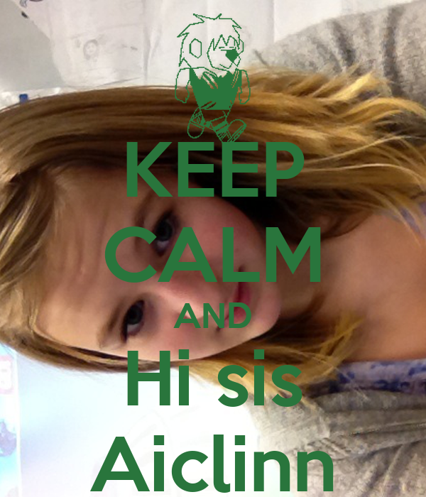 KEEP CALM AND Hi sis Aiclinn