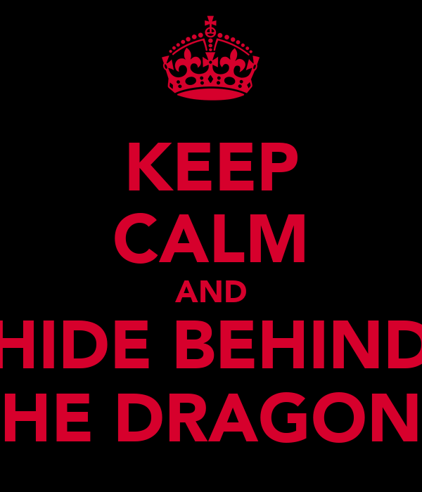 KEEP CALM AND HIDE BEHIND THE DRAGONS