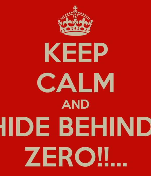 KEEP CALM AND HIDE BEHIND  ZERO!!...