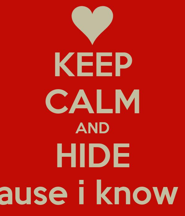 KEEP CALM AND HIDE cause i know u
