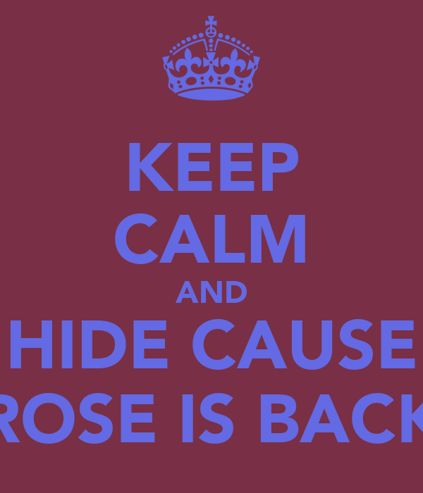 KEEP CALM AND HIDE CAUSE ROSE IS BACK