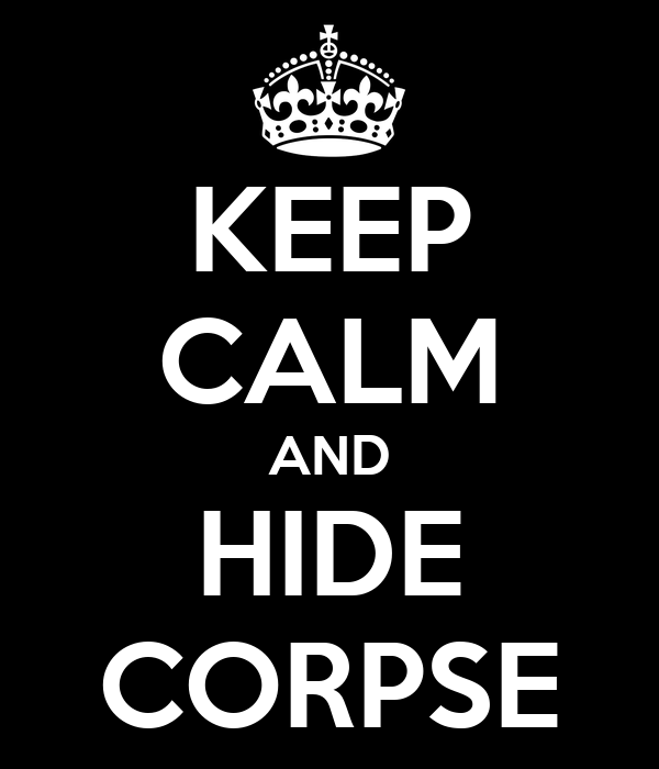 KEEP CALM AND HIDE CORPSE