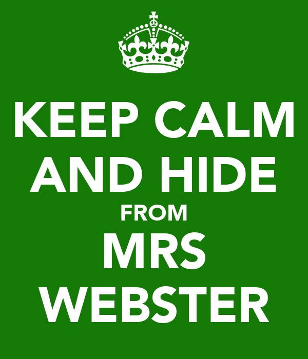 KEEP CALM AND HIDE FROM MRS WEBSTER