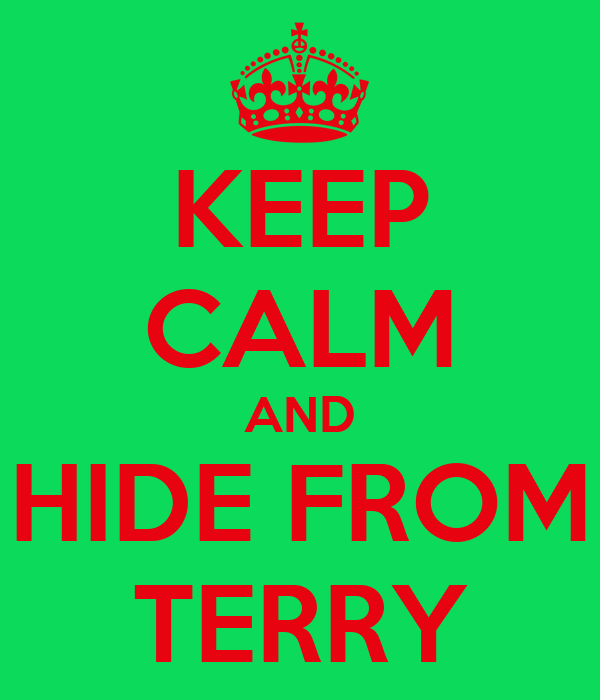 KEEP CALM AND HIDE FROM TERRY