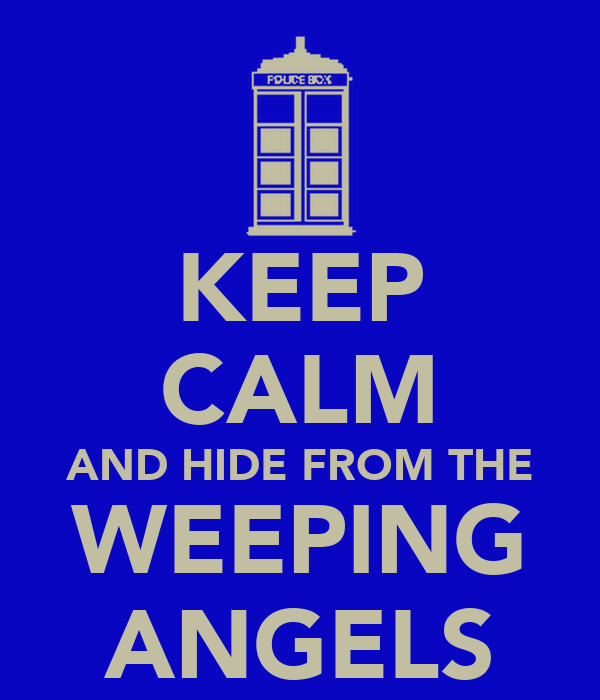 KEEP CALM AND HIDE FROM THE WEEPING ANGELS