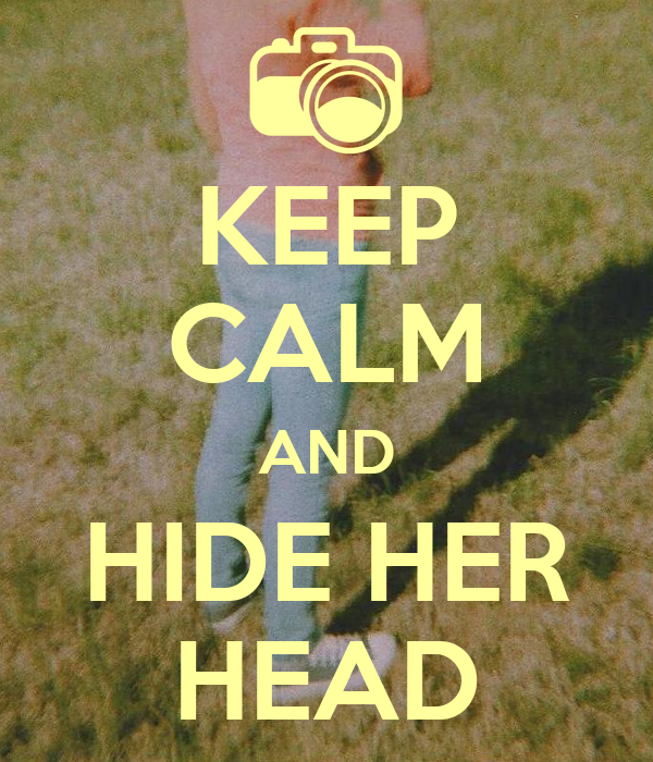 KEEP CALM AND HIDE HER HEAD