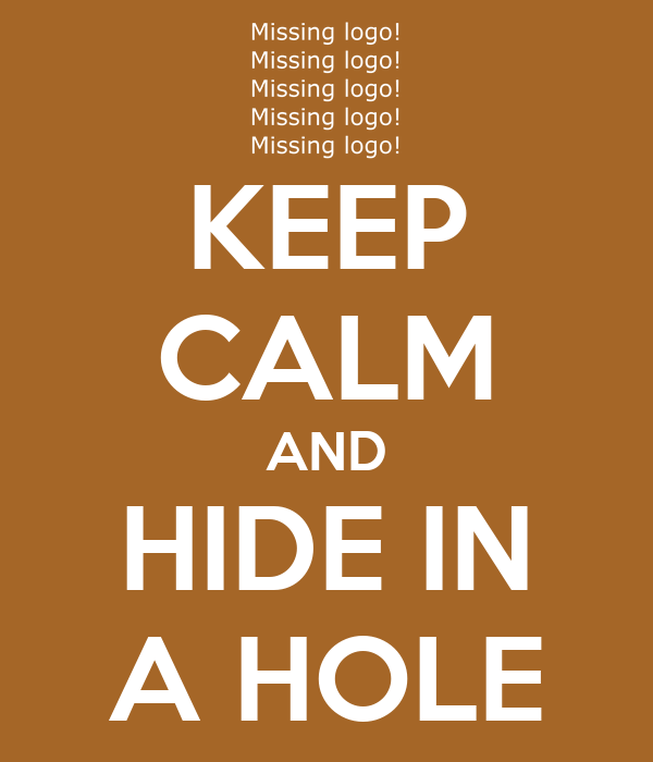 KEEP CALM AND HIDE IN A HOLE