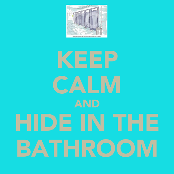KEEP CALM AND HIDE IN THE BATHROOM