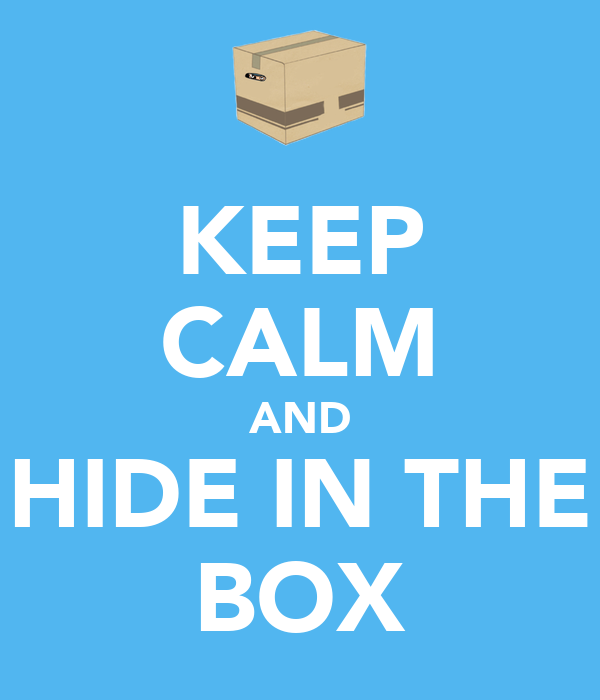 KEEP CALM AND HIDE IN THE BOX