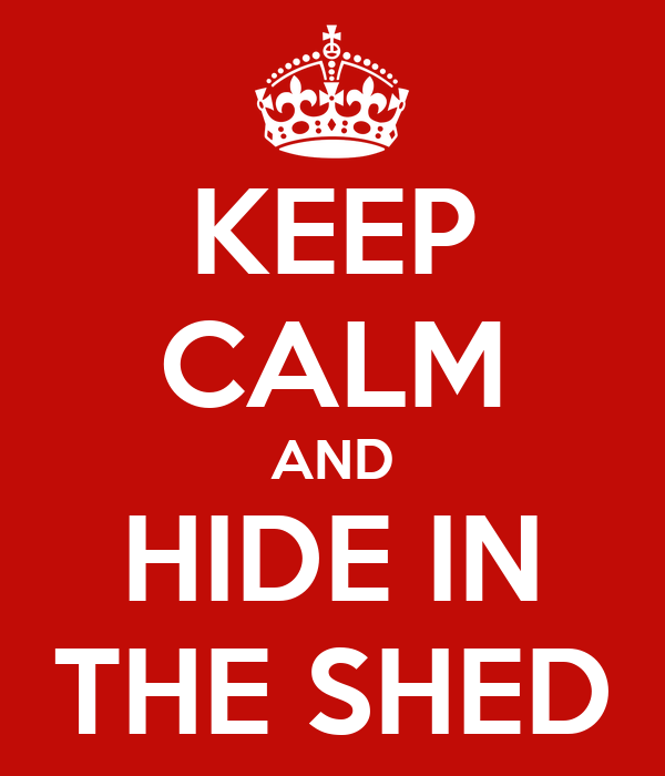 KEEP CALM AND HIDE IN THE SHED