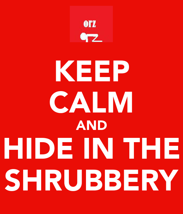KEEP CALM AND HIDE IN THE SHRUBBERY