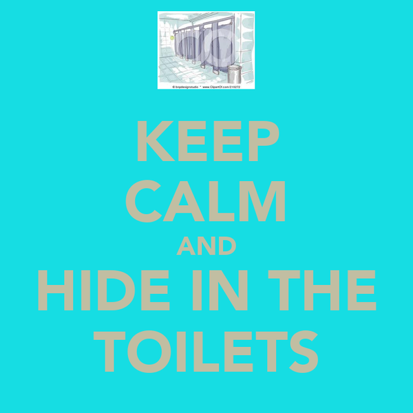 KEEP CALM AND HIDE IN THE TOILETS