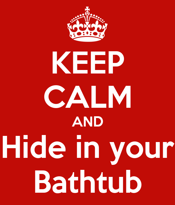 KEEP CALM AND Hide in your Bathtub