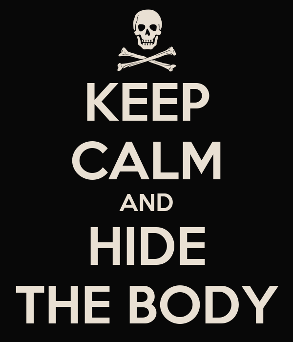 KEEP CALM AND HIDE THE BODY