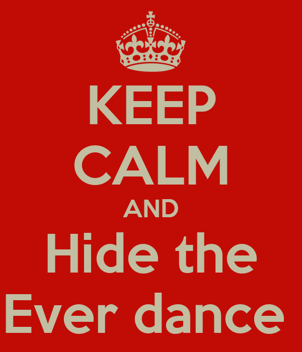 KEEP CALM AND Hide the Ever dance
