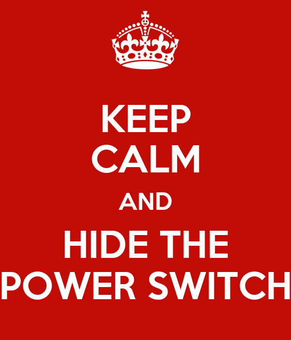 KEEP CALM AND HIDE THE POWER SWITCH
